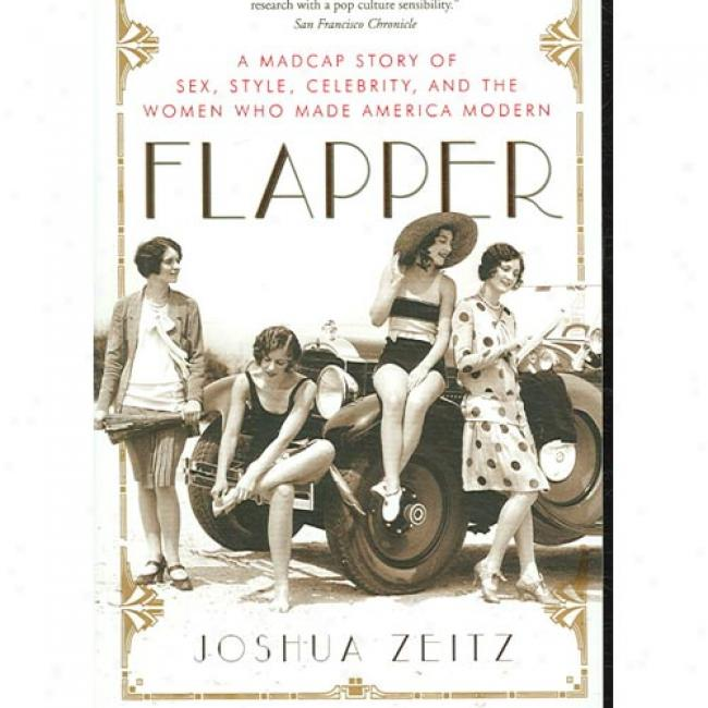 Flapper A Madcap Story of Sex, Style, Celebrity, and the Women Who
